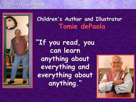 If you read, you can learn anything about everything and everything about anything. Children's Author and Illustrator Tomie dePaola.