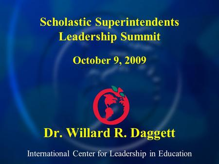 International Center for Leadership in Education Dr. Willard R. Daggett Scholastic Superintendents Leadership Summit October 9, 2009.