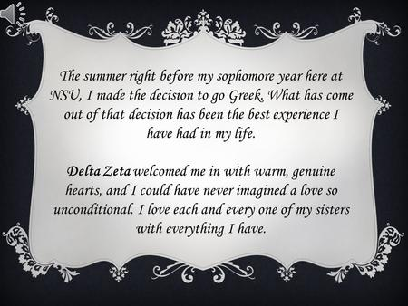 The summer right before my sophomore year here at NSU, I made the decision to go Greek. What has come out of that decision has been the best experience.