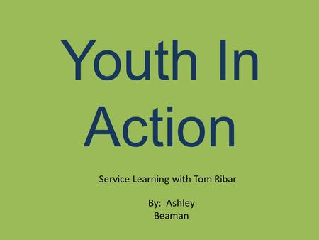 Youth In Action Service Learning with Tom Ribar By: Ashley Beaman.