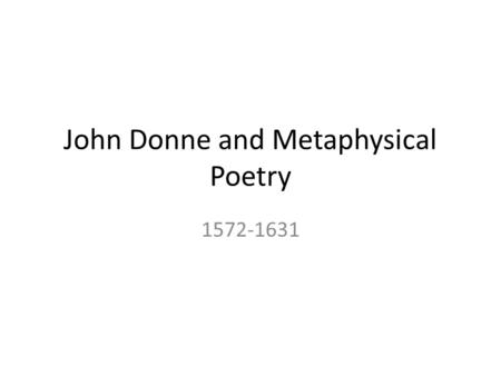 John Donne and Metaphysical Poetry 1572-1631. Metaphysical Poetry Metaphysical poetry is concerned with the whole experience of man The poetry is about.