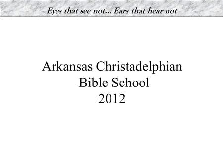Arkansas Christadelphian Bible School 2012 Eyes that see not… Ears that hear not.