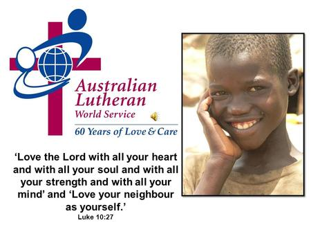 Love the Lord with all your heart and with all your soul and with all your strength and with all your mind and Love your neighbour as yourself. Luke 10:27.