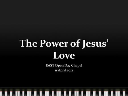 The Power of Jesus Love EAST Open Day Chapel 11 April 2012.