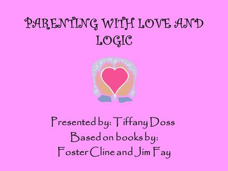 PARENTING WITH LOVE AND LOGIC Based on books by: Foster Cline and Jim Fay Presented by: Tiffany Doss.