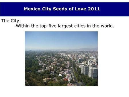 Mexico City Seeds of Love 2011 The City: - Within the top-five largest cities in the world.