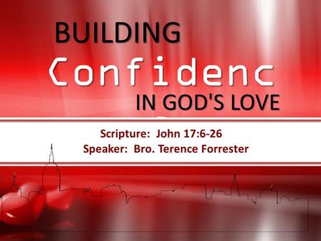 Speaker: Bro. Terence Forrester Scripture: John 17:6-26 BUILDING IN GOD'S LOVE BUILDING Confidence IN GOD'S LOVE Confidenc e Scripture: John 17:6-26 Speaker: