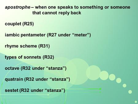 Apostrophe – when one speaks to something or someone that cannot reply back couplet (R25) iambic pentameter (R27 under meter) rhyme scheme (R31) types.