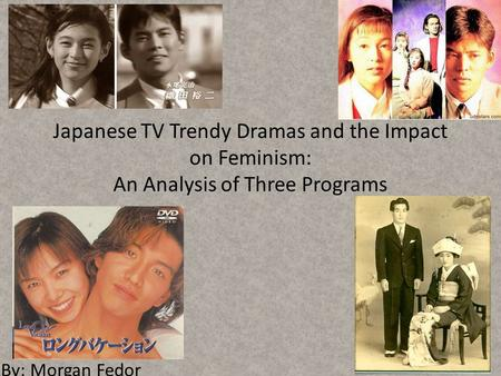 Japanese TV Trendy Dramas and the Impact on Feminism: An Analysis of Three Programs By: Morgan Fedor.
