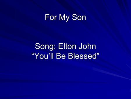 For My Son Song: Elton John Youll Be Blessed Derek Birth November 10 1987.