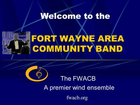 FORT WAYNE AREA COMMUNITY BAND The FWACB A premier wind ensemble Welcome to the fwacb.org.