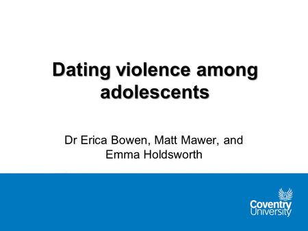 Dating violence among adolescents Dr Erica Bowen, Matt Mawer, and Emma Holdsworth.