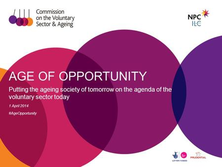 AGE OF OPPORTUNITY Putting the ageing society of tomorrow on the agenda of the voluntary sector today 1 April 2014 #AgeOpportunity.