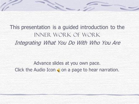 This presentation is a guided introduction to the INNER WORK OF WORK Integrating What You Do With Who You Are Advance slides at you own pace. Click the.