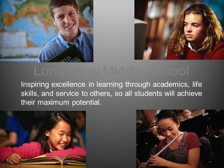 Longfellow Middle School Inspiring excellence in learning through academics, life skills, and service to others, so all students will achieve their maximum.