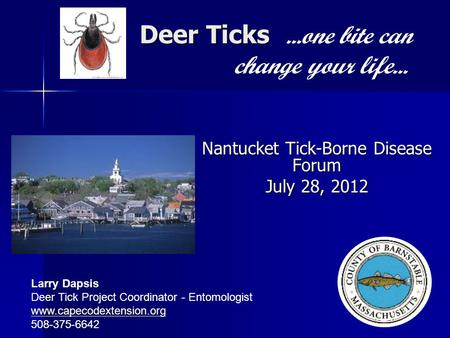 Deer Ticks Deer Ticks...one bite can change your life... Nantucket Tick-Borne Disease Forum July 28, 2012 Larry Dapsis Deer Tick Project Coordinator -