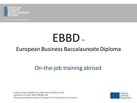 EBBD – European Business Baccalaureate Diploma On-the-job training abroad Project number: 510568-LLP-1-2010-1-DE-COMENIUS-CMP Agreement number: 2010-3789/001-001.