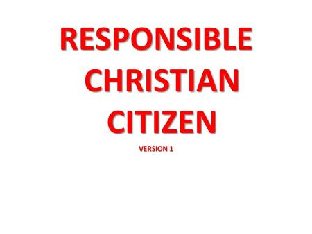 RESPONSIBLE CHRISTIAN CITIZEN VERSION 1. OBEY THE GOVERNMENT. Rom 13:1-7 Every person must be subject to the governing authorities, for no authority exists.