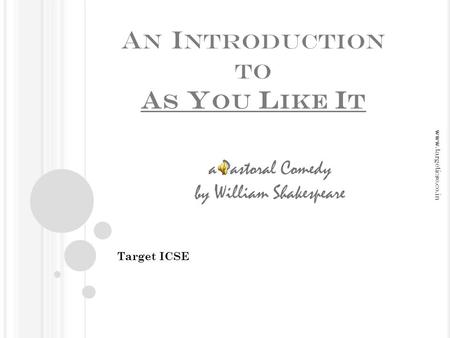 A N I NTRODUCTION TO A S Y OU L IKE I T Target ICSE a Pastoral Comedy by William Shakespeare www.targeticse.co.in.
