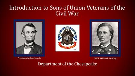 Introduction to Sons of Union Veterans of the Civil War Department of the Chesapeake President Abraham Lincoln CMDR. William B. Cushing.