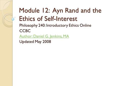 Module 12: Ayn Rand and the Ethics of Self-Interest Philosophy 240: Introductory Ethics Online CCBC Author: Daniel G. Jenkins, MA Updated May 2008.
