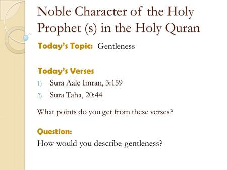 Noble Character of the Holy Prophet (s) in the Holy Quran Todays Topic: Gentleness Todays Verses 1) Sura Aale Imran, 3:159 2) Sura Taha, 20:44 What points.