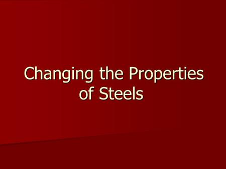 Changing the Properties of Steels Changing the Properties of Steels.