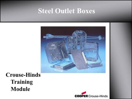 Steel Outlet Boxes Crouse-Hinds Training Module. Outline z Applications z Types of Steel Boxes y Options z Uni-Mount TM Cover z Pre-Fabricated Boxes z.