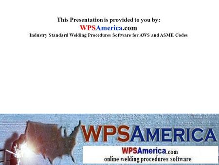 This Presentation is provided to you by: WPSAmerica.com Industry Standard Welding Procedures Software for AWS and ASME Codes.