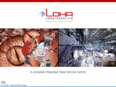 A complete integrated Steel Service Centre An ISO 9001 : 2008 Certified Company.