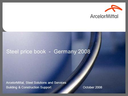 Steel price book - Germany 2008 ArcelorMittal, Steel Solutions and Services Building & Construction Support October 2008.
