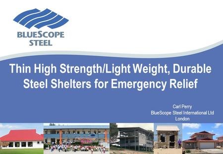 Thin High Strength/Light Weight, Durable Steel Shelters for Emergency Relief Carl Perry BlueScope Steel International Ltd London.