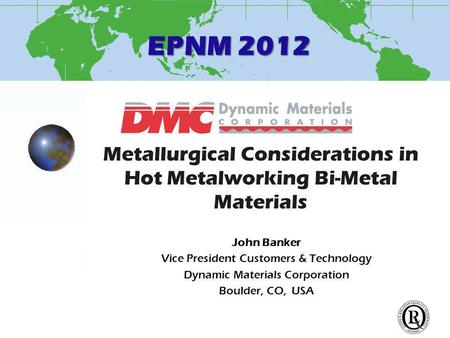 EPNM 2012 Metallurgical Considerations in Hot Metalworking Bi-Metal Materials John Banker Vice President Customers & Technology Dynamic Materials Corporation.