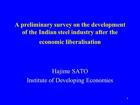1 A preliminary survey on the development of the Indian steel industry after the economic liberalisation Hajime SATO Institute of Developing Economies.