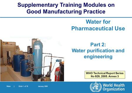 Water | Slide 1 of 19 January 2006 Water for Pharmaceutical Use Part 2: Water purification and engineering Supplementary Training Modules on Good Manufacturing.