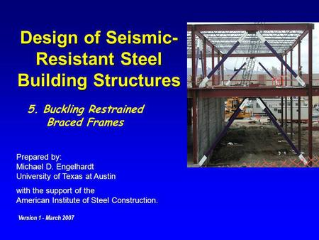 Design of Seismic- Resistant Steel Building Structures Prepared by: Michael D. Engelhardt University of Texas at Austin with the support of the American.