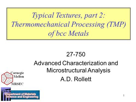 1 Typical Textures, part 2: Thermomechanical Processing (TMP) of bcc Metals 27-750 Advanced Characterization and Microstructural Analysis A.D. Rollett.