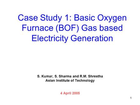 1 Case Study 1: Basic Oxygen Furnace (BOF) Gas based Electricity Generation S. Kumar, S. Sharma and R.M. Shrestha Asian Institute of Technology 4 April.