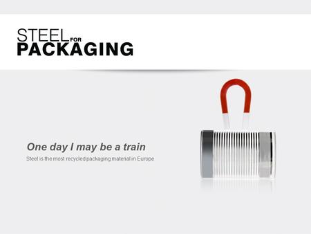 One day I may be a train Steel is the most recycled packaging material in Europe.