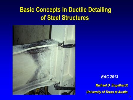 Michael D. Engelhardt University of Texas at Austin Basic Concepts in Ductile Detailing Basic Concepts in Ductile Detailing of Steel Structures 1 EAC 2013.