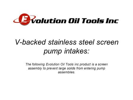 V-backed stainless steel screen pump intakes: The following Evolution Oil Tools inc product is a screen assembly to prevent large solids from entering.