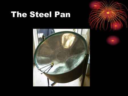 The Steel Pan. History of the Steel Pan AKA Steel Drum Originated in Caribbean Other variations used from late 1880s Developed during World War II In.