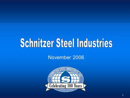 1 November 2006. 2 Schnitzer Steel Business Overview Schnitzer Steel Business Overview Three Important Businesses Forming One Integral Company Metals.