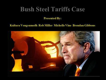 Bush Steel Tariffs Case Presented By: Kultara Vongsumedh Rob Miller Michelle Vine Brendan Gibbons.
