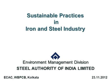 Sustainable Practices in Iron and Steel Industry Environment Management Division STEEL AUTHORITY OF INDIA LIMITED ECAC, WBPCB, Kolkata23.11.2012.