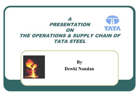 A PRESENTATION ON THE OPERATIONS & SUPPLY CHAIN OF TATA STEEL By Dewki Nandan.