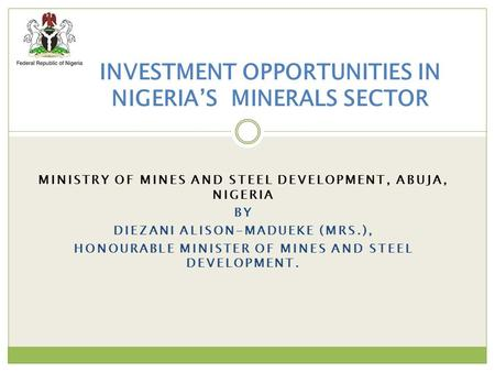 MINISTRY OF MINES AND STEEL DEVELOPMENT, ABUJA, NIGERIA BY DIEZANI ALISON-MADUEKE (MRS.), HONOURABLE MINISTER OF MINES AND STEEL DEVELOPMENT. INVESTMENT.