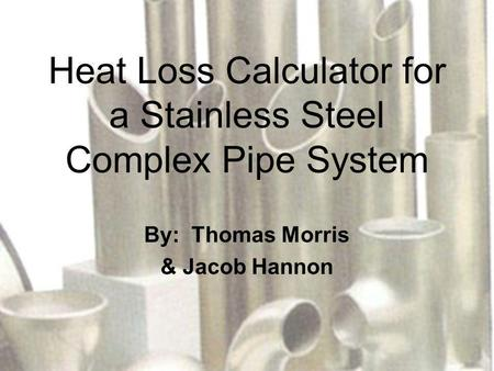 Heat Loss Calculator for a Stainless Steel Complex Pipe System By: Thomas Morris & Jacob Hannon.