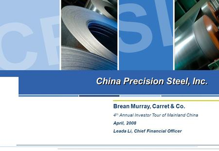 China Precision Steel, Inc. Brean Murray, Carret & Co. 4 th Annual Investor Tour of Mainland China April, 2008 Leada Li, Chief Financial Officer China.
