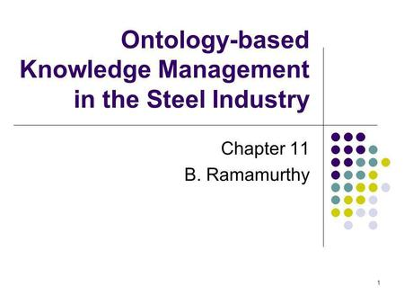 1 Ontology-based Knowledge Management in the Steel Industry Chapter 11 B. Ramamurthy.